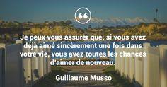 Je peux vous assurer que, si vous avez déjà aimé sincèrement une fois dans votre vie, vous avez toutes les chances d'aimer de nouveau. - Guillaume Musso #citation #amour #aimer