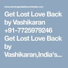 Get Lost Love Back by Vashikaran +91-7725979246Get Lost Love Back by Vashikaran,India's best astrologer gives you best solution with complete astrology services in india, usa, uk, canada, australia,japan,dubaiGet Lost Love Back by Vashikaran,indias best astrologer, astrology services in india, usa, uk, canada, australia, world famous astrologer, love marriage specialist, vashikaran specialist, black magic