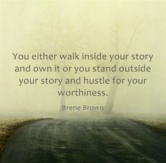 """You either walk inside your story and own it, or you stand outside your story and hustle for your worthiness."" ~ Brene Brown"