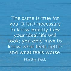 The same is true for you. It isn't necessary to know exactly how your ideal life will look; you only have to know what feels better and what feels worse. — Martha Beck