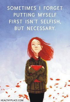 Positive Quote: Sometimes I forget putting myself first isn't selfish, but necessary. www.HealthyPlace.com