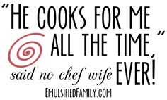 He cooks for me all the time (said no chef wife ever).  Okay, so maybe that's a bit of an exaggeration.  But if you are married to or dating a chef, I'm sure you can relate! The life of a chef wife or significant other isn't as glamorous as it seems.