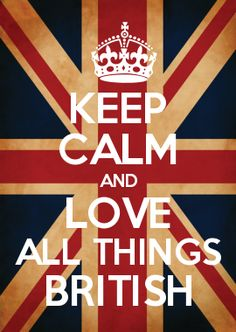 KEEP CALM AND LOVE ALL THINGS BRITISH