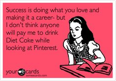 Success is doing what you love and making it a career- but I don't think anyone will pay me to drink Diet Coke while looking at Pinterest.... #DietCoke