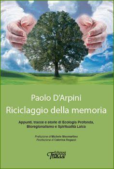 Paolo D'Arpini -  Riciclaggio della memoria   Appunti, tracce e storie di Ecologia Profonda, Bioregionalismo e Spiritualità Laica