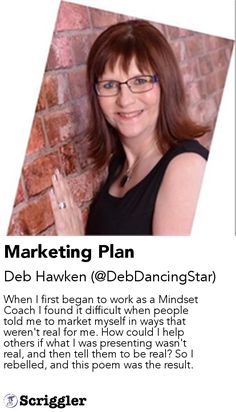 Marketing Plan by Deb Hawken (@DebDancingStar) https://scriggler.com/detailPost/story/53813 When I first began to work as a Mindset Coach I found it difficult when people told me to market myself in ways that weren't real for me. How could I help others if what I was presenting wasn't real, and then tell them to be real? So I rebelled, and this poem was the result.