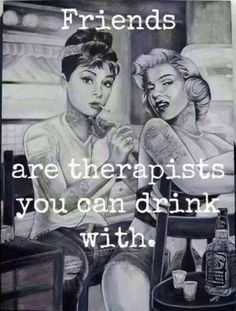 Friends are therapists you can drink with…or eat bad desserts with :P