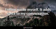 I often quote myself. It adds spice to my conversation. - George Bernard Shaw #brainyquote #QOTD #quotes #conversation