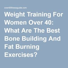 Weight Training For Women Over 40: What Are The Best Bone Building And Fat Burning Exercises?