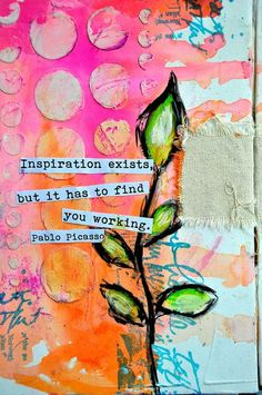 Inspiration Exists But It Has To Find You Working- Pablo Picaso -  Art by Dina Wakley