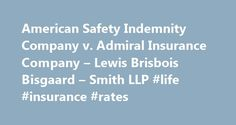 American Safety Indemnity Company v. Admiral Insurance Company – Lewis Brisbois Bisgaard – Smith LLP #life #insurance #rates http://insurance.remmont.com/american-safety-indemnity-company-v-admiral-insurance-company-lewis-brisbois-bisgaard-smith-llp-life-insurance-rates/  #admiral insurance company # Publications American Safety Indemnity Company v. Admiral Insurance Company Related Practice Area(s): Insurance Coverage In American Safety Indem. Co. v. Admiral Ins. Co.. 220 Cal.App.4th 1…