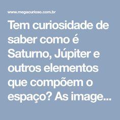 Tem curiosidade de saber como é Saturno, Júpiter e outros elementos que compõem o espaço? As imagens presentes aqui vão ajudá-lo a ter uma ideia do que há fora da Terra