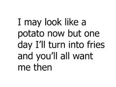 I may look like a potato now but one day I'll turn into fries and you'll all want me then