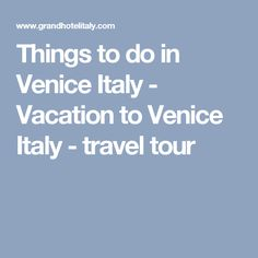 Things to do in Venice Italy - Vacation to Venice Italy - travel tour
