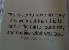 """<3 """"It's easier to wake up early and work out than it is to look in the mirror each day and not like what you see."""" ~ Jayne Cox"""