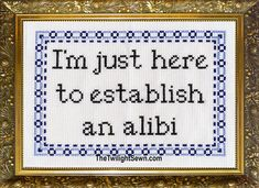I'm Just Here to Establish an Alibi cross stitch Cross Stitching, Cross Stitch Embroidery, Hand Embroidery, Funny Embroidery, Cross Stitch Samplers, The Words, Blackwork, Snitches Get Stitches, Funny Signs