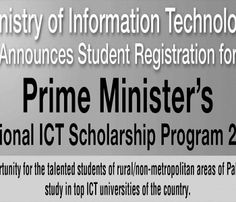 Prime Minister's National ICT Scholarship Program in Pakistan, 2014  Fully funded scholarships will be awarded for a period of four years in ICT related disciplines to pursue undergraduate studies at the leading ICT universities of Pakistan. To be eligible, applicants must have either passed or appeared in F.Sc. Examination with Mathematics and Physics in 2013 or 2014 as a regular student from a school/college registered with National ICT R&D Fund. The application deadline is 30th June…