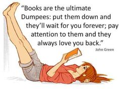 """Books are the ultimate Dumpees:put them down and they'll wait for you forever; pay attention to them and they always love you back. - John Green  Picture by http://b1nd1.deviantart.com/gallery/?offset=24#/d363yjj"