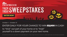 Enter every day for your chance to win 3,000 dollars to trick out your home or treat yourself to a down payment on a new home!