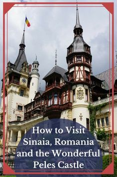 How to Visit Sinaia Romania and the Wonderful Peles Castle!