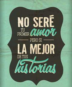 No seré tu primer amor pero si la mejor de tus historias.