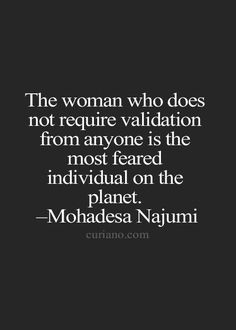 The woman who does not require validation from anyone is the most feared individual on the planet. - Mohadesw Najumi For more quotes and inspirations: http://www.lifehack.org/articles/communication/the-woman-who-does-not-require-validation-from-anyone.html?ref=ppt10