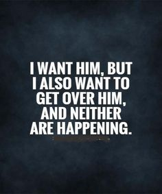 I want him but I also want to get over him. Neither is happening though and that screws me over.