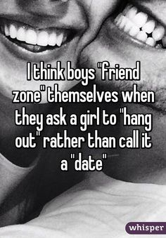 "I think boys ""friend zone"" themselves when they ask a girl to ""hang out"" rather than call it a ""date"""