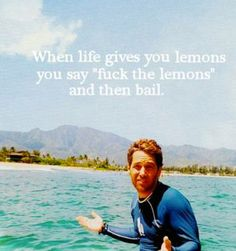 "From ""Forgetting Sarah Marshall,"" when life gives you lemons, you say 'fuck the lemons' and then bail."