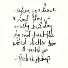 """When you have a bad day, a really bad day, try and treat the world better than it treated you."" - #patrickstump"