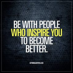 Be with people who inspire you to become better. It's so important to be with people who inspire you. To surround yourself with people who are just as positive as you are. People who make you feel more focused, more determined and more energized to become better. #gym #motivation #quote