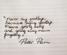 'Never say goodbye, goodbye means going away and going away means forgetting!' --Peter Pan