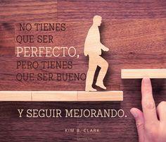 No tienes que ser perfecto pero tienes que ser bueno y seguir mejorando. -Kim B. Clark  canalmormon.org/Blog Metas, SUD, memes, Inspiración, Frases, Blog, Mormón