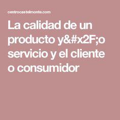 La calidad de un producto y/o servicio y el cliente o consumidor