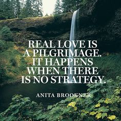 """Real love is a pilgrimage. It happens when there is no strategy."" — Anita Brookner"