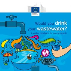 EUROPEAN COMMISSION  Would you drink your wastewater?  14-16 Years – The Environment. Explore the journey that water takes as we use it in our daily lives. See how it reaches our taps, and its passage through sewers and treatment plants to rivers and the sea, where we can enjoy it once more.