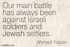 Our main battle has always been against Israeli soldiers and Jewish settlers. Ahmed Yassin