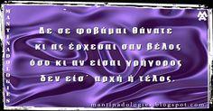 http://mantinadologies.blogspot.com/  #mantinades   #mantinada #kriti   #crete   #μαντιναδες   #μαντιναδα  Μαντινάδα - Δε σε φοβάμαι θάνατε  κι ας έρχεσαι σαν βέλος όσο κι αν είσαι γρήγορος  δεν είσ΄ αρχή ή τέλος.