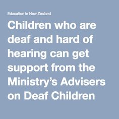 Children who are deaf and hard of hearing can get support from the Ministry's Advisers on Deaf Children (AoDCs) and Resource Teachers of the Deaf (RTDs).  AoDCs work alongside children identified as deaf and hard of hearing and their families and whānau from birth to year 3 at school. AoDC provides advice and guidance on communication and language development. They also help provide resources and programmes required to meet the developmental and educational needs of the students they work…
