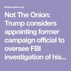 Not The Onion: Trump considers appointing former campaign official to oversee FBI investigation of his campaign