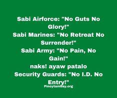 "Sabi Airforce: ""No Guts No Glory!"" Sabi Marines: ""No Retreat No Surrender!"" Sabi Army: ""No Pain, No Gain!"" naks! ayaw patalo Security Guards: ""No I.D. No Entry!"" Security Guard, Pinoy, Marines, Air Force, Army, Jokes, Gi Joe, Military, Luftwaffe"