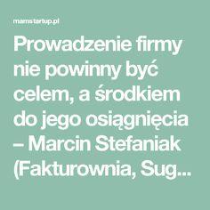 Prowadzenie firmy nie powinny być celem, a środkiem do jego osiągnięcia – Marcin Stefaniak (Fakturownia, Sugester) - MamStartup