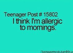 Teenager Post #15802: I think I'm allergic to mornings.