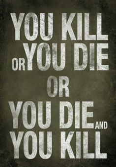 "The Walking Dead. ""You kill or you die, or you die and you kill."""