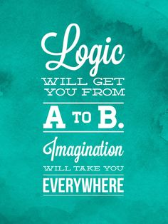 Logic will get you from A to B... Imagination will take you everywhere! - Albert Einstein
