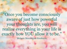 Once you become consciously aware of just how powerful your thoughts are, you will realize everything in your life is exactly how YOU allow it to be. ~ Melanie Moushigian Koulouris