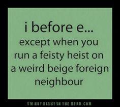 i before e except when you run a feisty heist on a weird beige foreign neighbor~