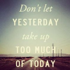Don't let yesterday...