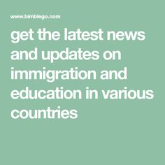 get the latest news and updates on immigration and education in various countries