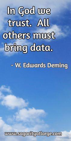 In God we trust.  All others must bring data. / - W. Edwards Deming / www.sagacityatlarge.com